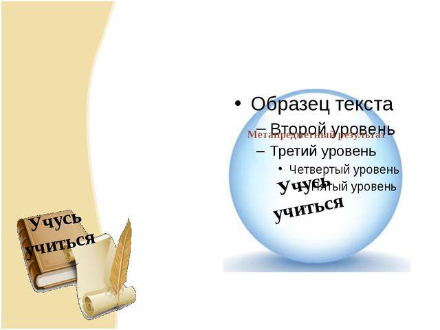 Метапредметный результат Метапредметный результат Учусь учиться Учусь учиться