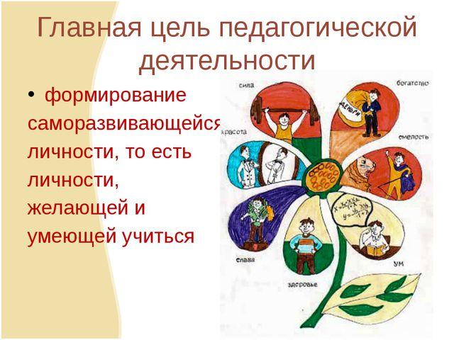 Главная цель педагогической деятельности формирование саморазвивающейся лично...