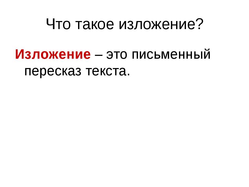 Что такое изложение? Изложение – это письменный пересказ текста.