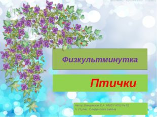 Физкультминутка Птички Автор: Ванцовская Е.А МБОУ НОШ № 52 п. Утулик, Слюдянс