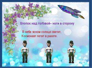 Хлопок над головой– ноги в сторону В небе ясном солнце светит, Космонавт лет