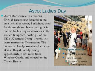 Ascot Ladies Day Ascot Racecourse is a famous English racecourse, located in