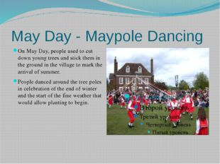 May Day - Maypole Dancing On May Day, people used to cut down young trees and