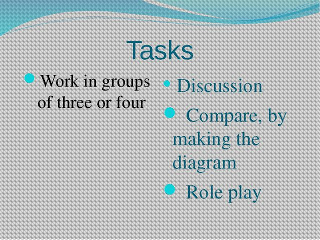 Tasks Work in groups of three or four Discussion Compare, by making the diagr...