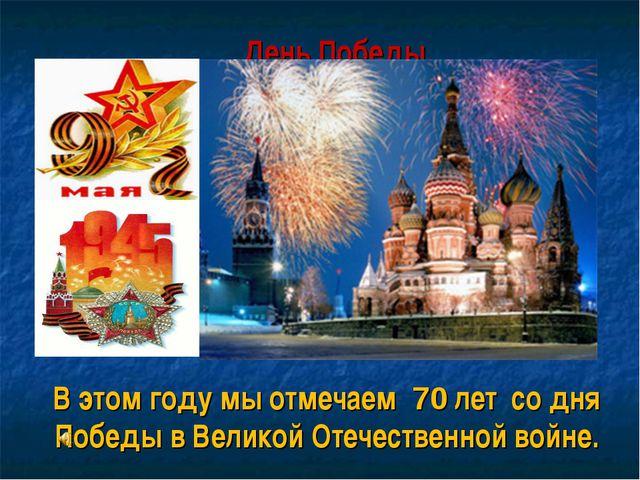 День Победы. В этом году мы отмечаем 70 лет со дня Победы в Великой Отечеств...