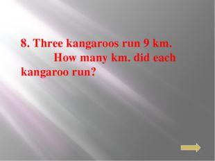 8. Three kangaroos run 9 km. How many km. did each kangaroo run?