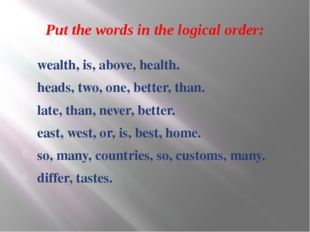 Put the words in the logical order: wealth, is, above, health. heads, two, on