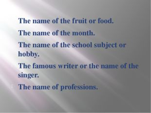 The name of the fruit or food. The name of the month. The name of the school