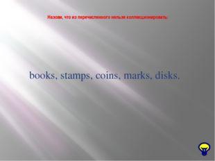 Назови, что из перечисленного нельзя коллекционировать: books, stamps, coins