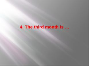4. The third month is …