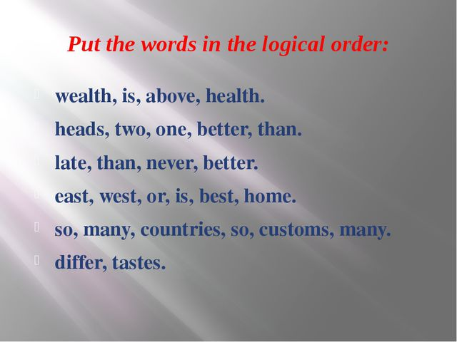 Put the words in the logical order: wealth, is, above, health. heads, two, on...