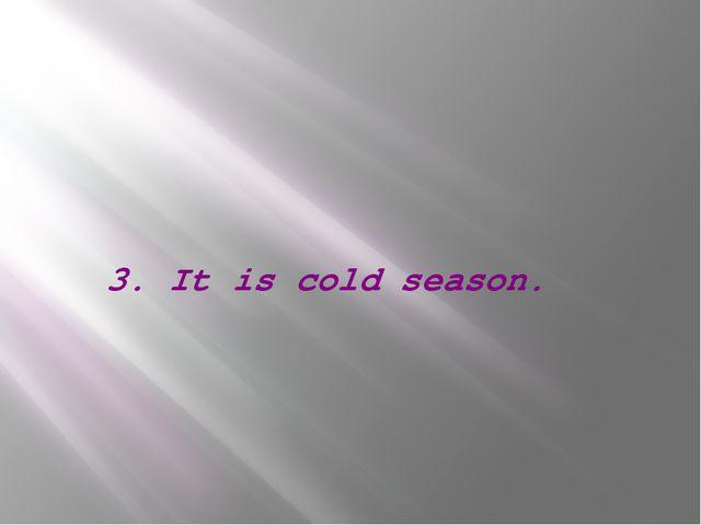3. It is cold season.