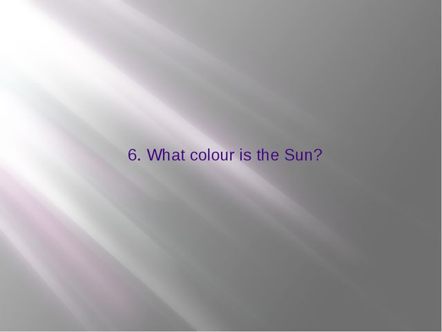 6. What colour is the Sun?