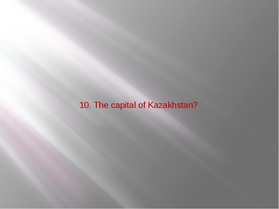 10. The capital of Kazakhstan?
