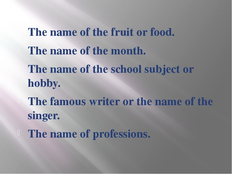 The name of the fruit or food. The name of the month. The name of the school...