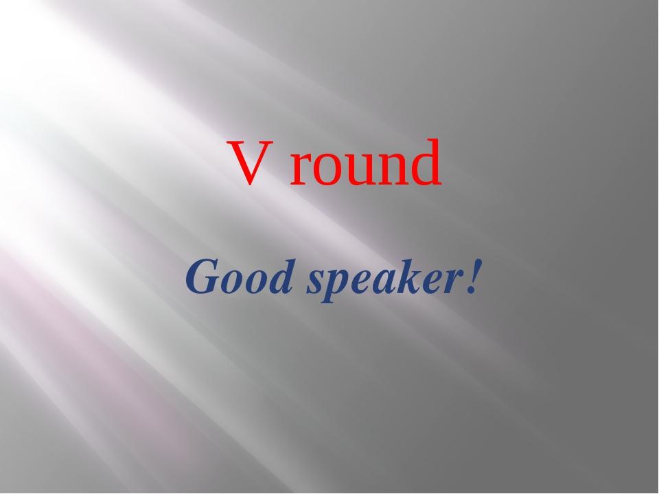 V round Good speaker!