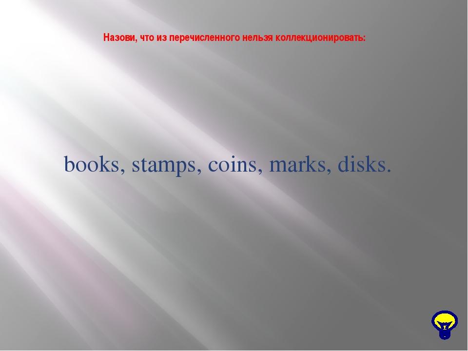 Назови, что из перечисленного нельзя коллекционировать: books, stamps, coins...