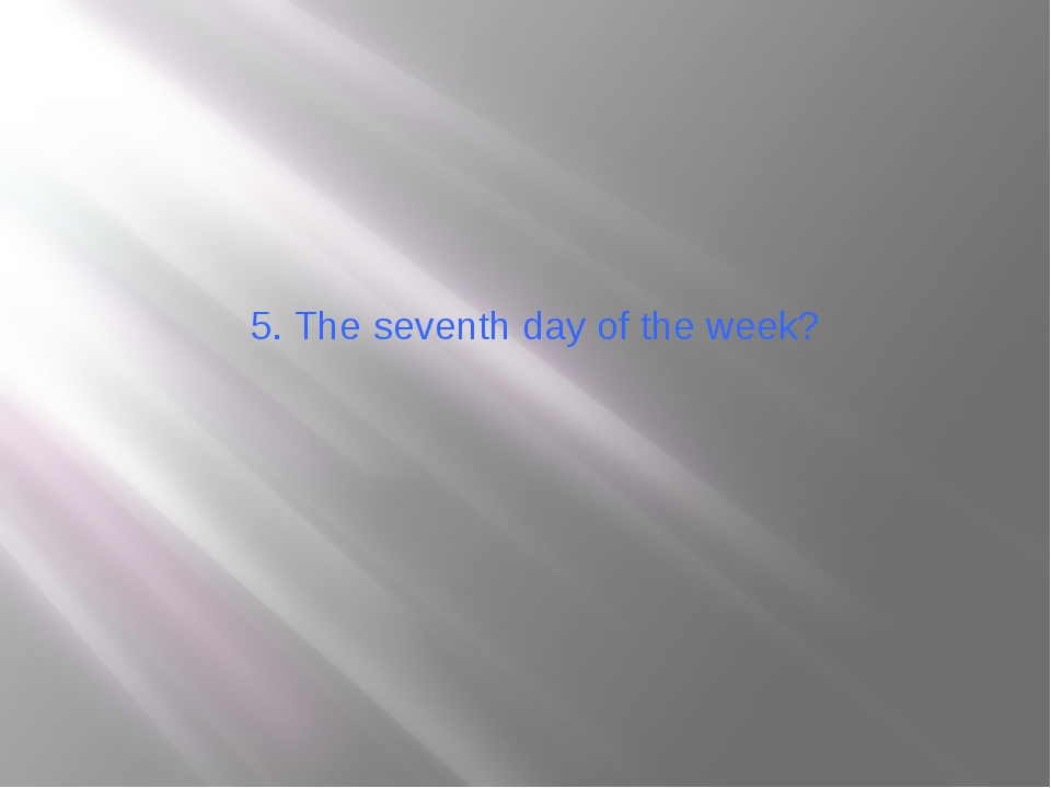 5. The seventh day of the week?