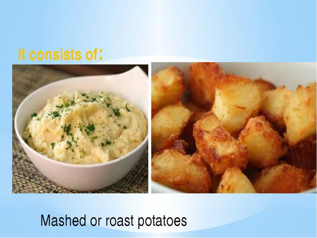 It consists of: Mashed or roast potatoes