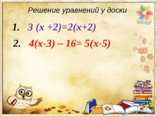 Решение уравнений у доски 1. 3 (х +2)=2(х+2)  2. 4(х-3) – 1