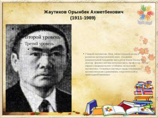 Жаутиков Орынбек Ахметбекович (1911-1989) Ученый-математик. Внес значитель