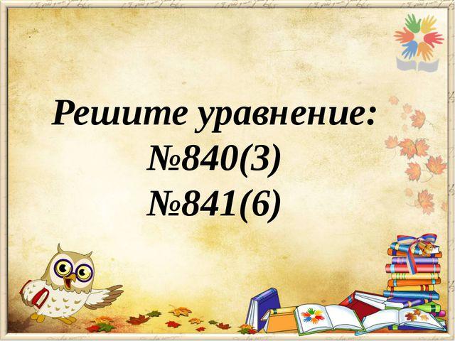 Решите уравнение: №840(3) №841(6)
