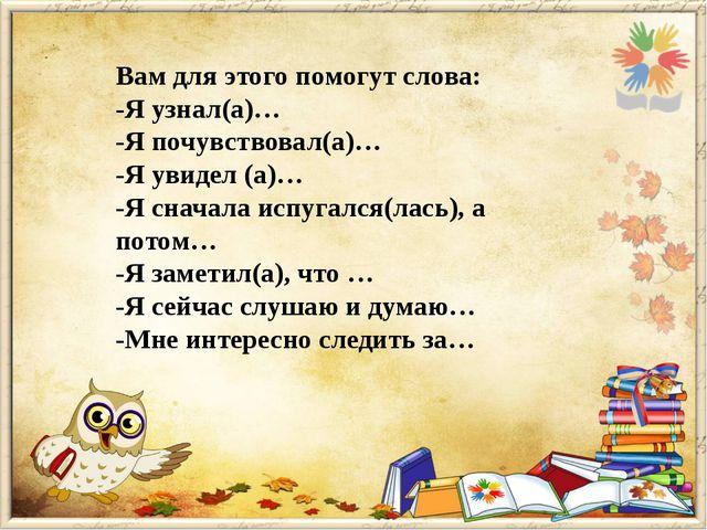 Вам для этого помогут слова: -Я узнал(а)… -Я почувствовал(а)… -Я увидел (а)…...