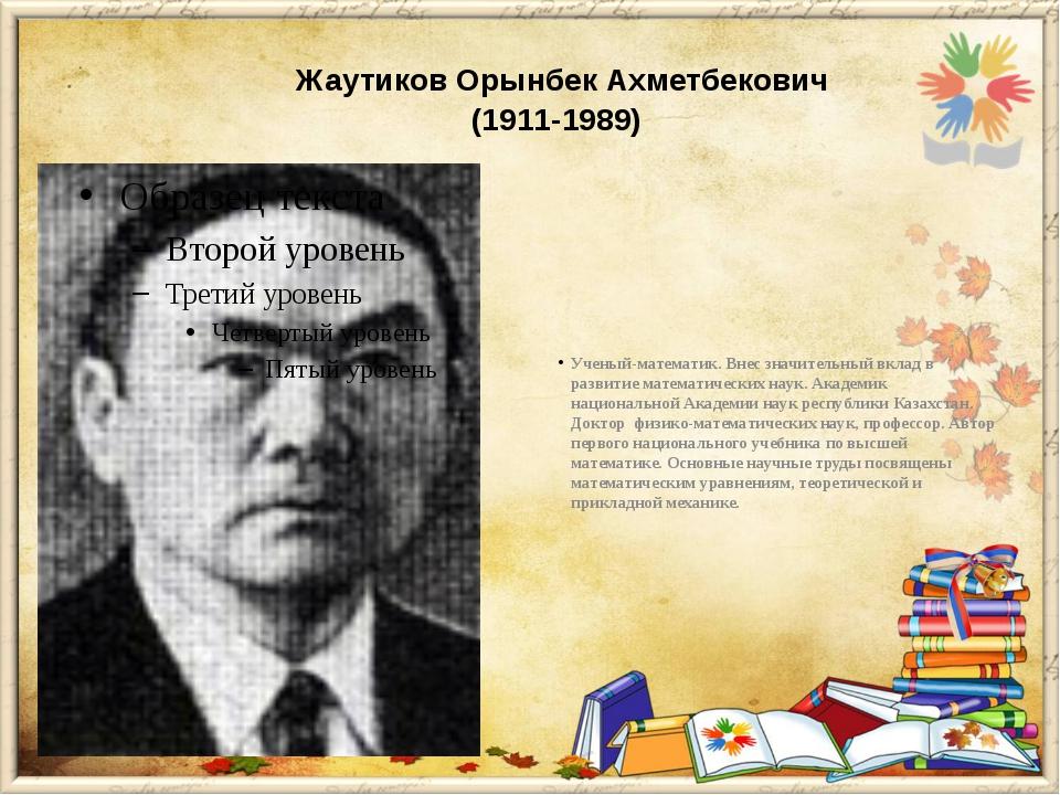 Жаутиков Орынбек Ахметбекович (1911-1989) Ученый-математик. Внес значитель...