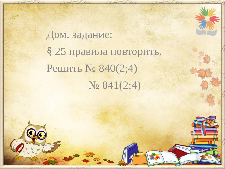 Дом. задание: § 25 правила повторить. Решить № 840(2;4) № 841(2;4)