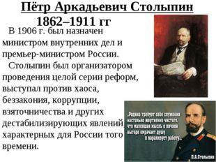 Пётр Аркадьевич Столыпин В 1906 г. был назначен министром внутренних дел и пр