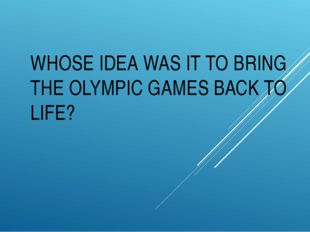 WHOSE IDEA WAS IT TO BRING THE OLYMPIC GAMES BACK TO LIFE?