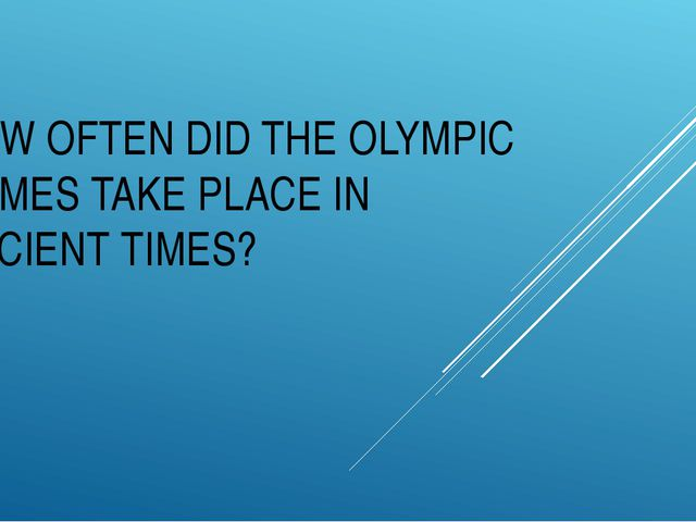 HOW OFTEN DID THE OLYMPIC GAMES TAKE PLACE IN ANCIENT TIMES?