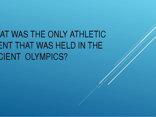 WHAT WAS THE ONLY ATHLETIC EVENT THAT WAS HELD IN THE ANCIENT OLYMPICS?