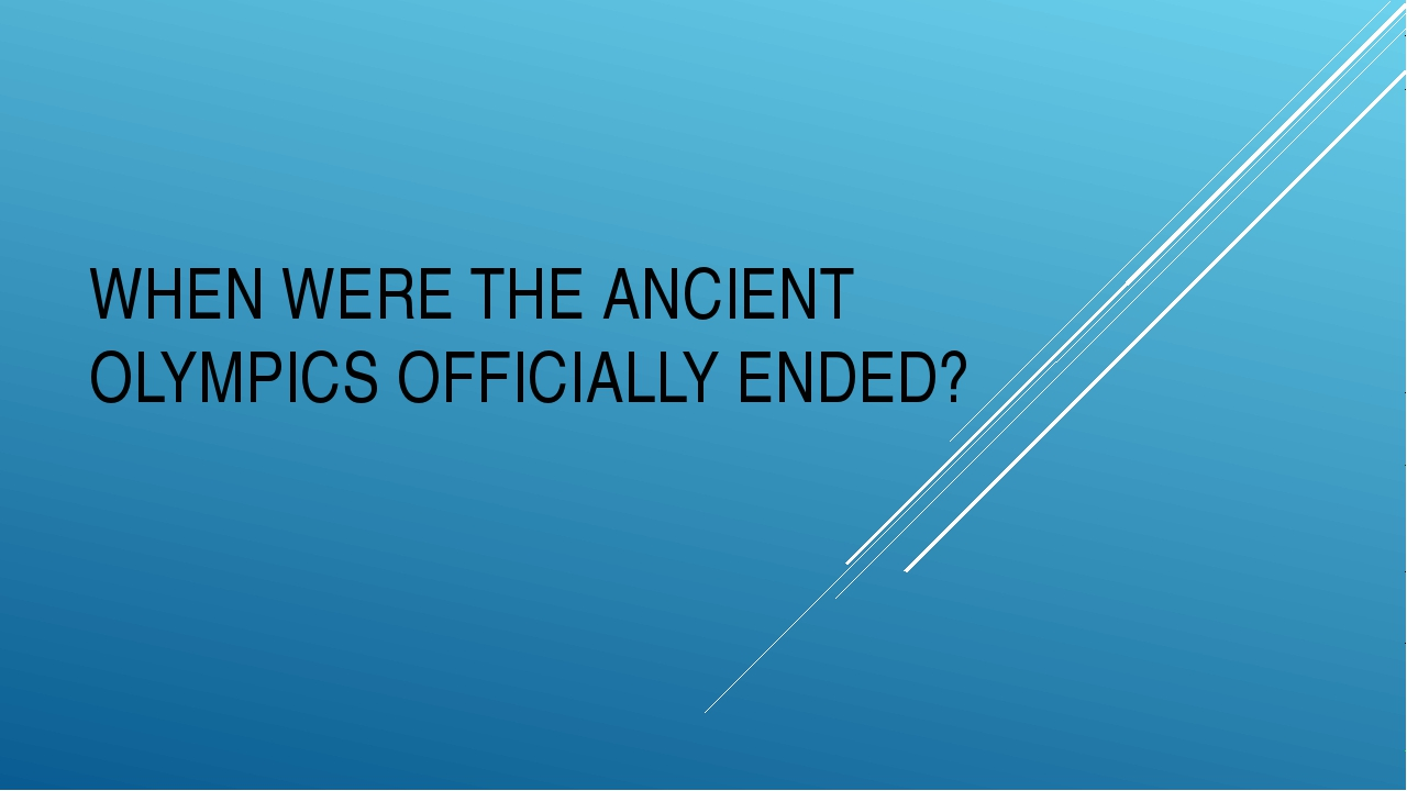 WHEN WERE THE ANCIENT OLYMPICS OFFICIALLY ENDED?
