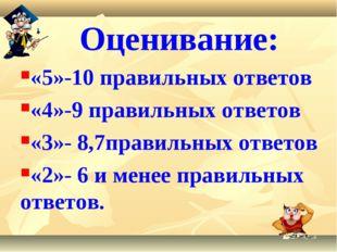 Оценивание: «5»-10 правильных ответов «4»-9 правильных ответов «3»- 8,7прави