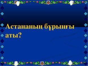 Астананың бұрынғы аты?