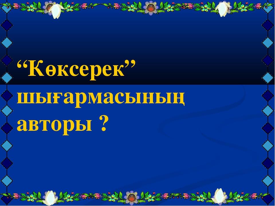 """""""Көксерек"""" шығармасының авторы ?"""