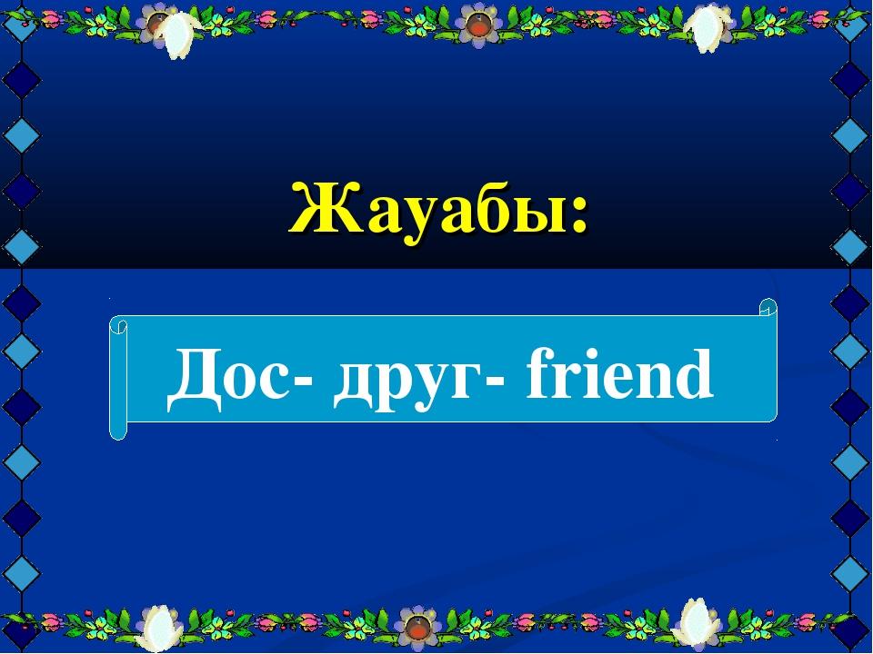 Жауабы: Дос- друг- friend