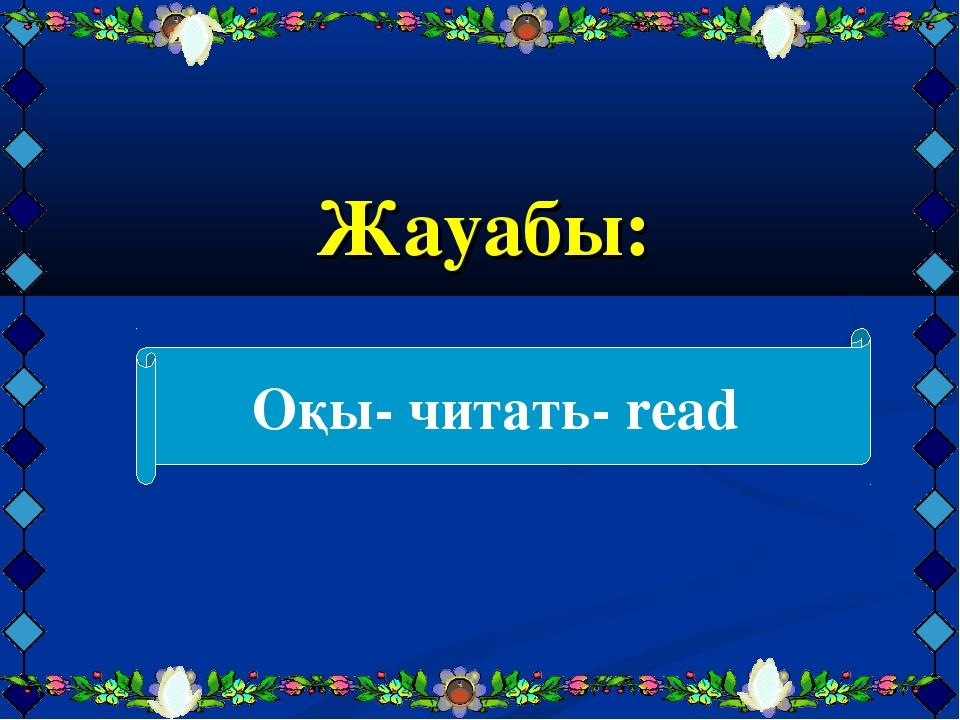 Жауабы: Оқы- читать- read