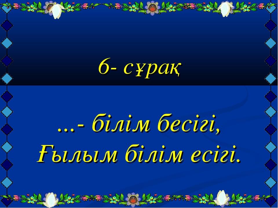 6- сұрақ ...- білім бесігі, Ғылым білім есігі.