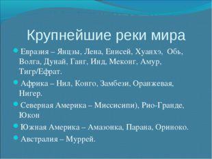 Крупнейшие реки мира Евразия – Янцзы, Лена, Енисей, Хуанхэ, Обь, Волга, Дунай
