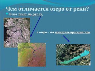 Чем отличается озеро от реки? Река течет по руслу, а озеро - это замкнутое пр