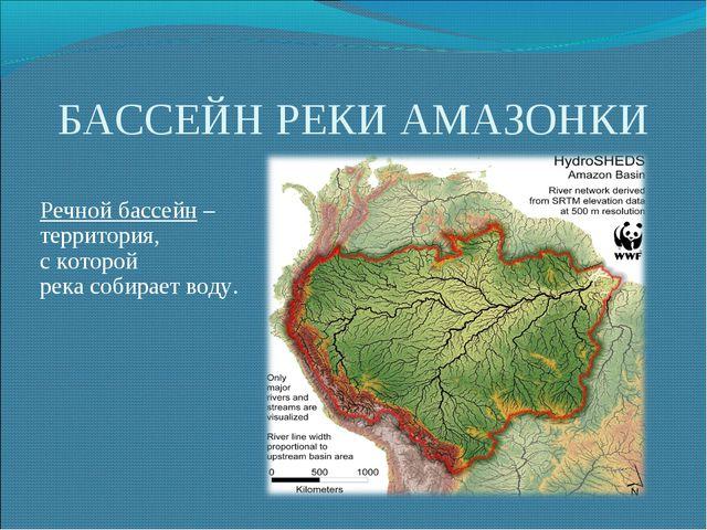 БАССЕЙН РЕКИ АМАЗОНКИ Речной бассейн – территория, с которой река собирает во...