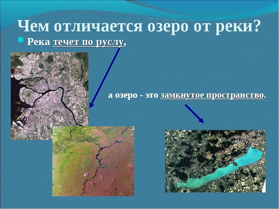 Чем отличается озеро от реки? Река течет по руслу, а озеро - это замкнутое пр...