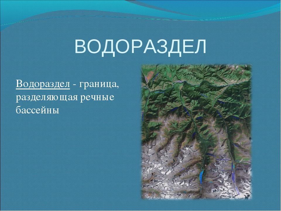ВОДОРАЗДЕЛ Водораздел - граница, разделяющая речные бассейны