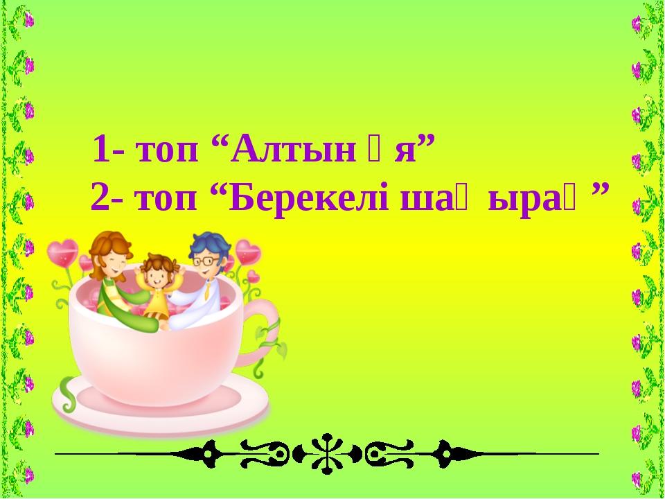 """1- топ """"Алтын ұя"""" 2- топ """"Берекелі шаңырақ"""""""