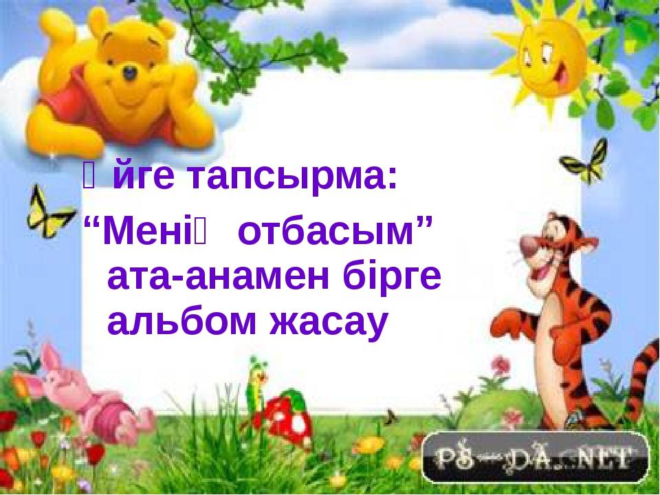 """Үйге тапсырма: """"Менің отбасым"""" ата-анамен бірге альбом жасау"""