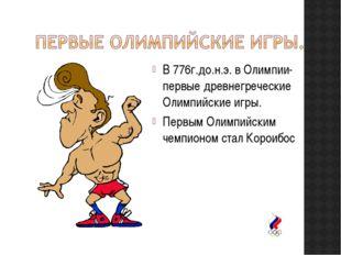 В 776г.до.н.э. в Олимпии- первые древнегреческие Олимпийские игры. Первым Оли