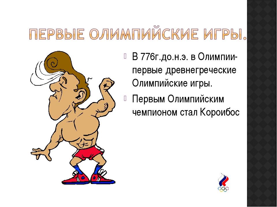 В 776г.до.н.э. в Олимпии- первые древнегреческие Олимпийские игры. Первым Оли...