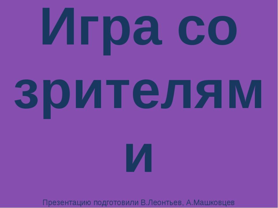 Игра со зрителями Презентацию подготовили В.Леонтьев, А.Машковцев